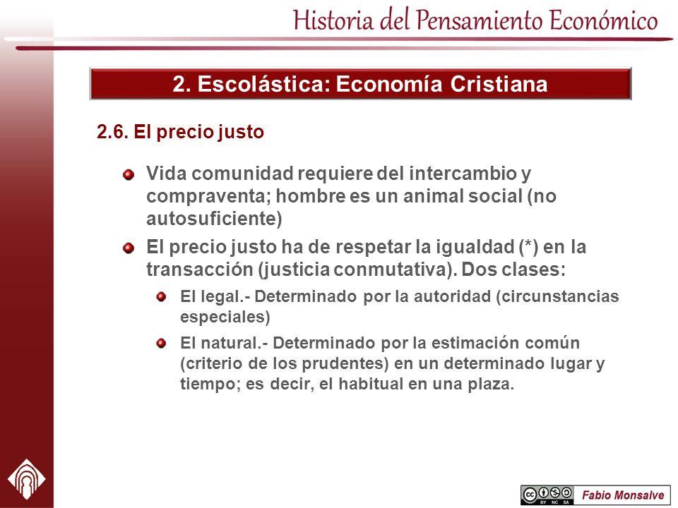 2. Escolástica: Economía Cristiana 2.6. El precio justo Vida comunidad requiere del intercambio y compraventa; hombre es un animal social (no autosufi