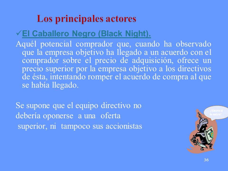 36 El Caballero Negro (Black Night). Aquél potencial comprador que, cuando ha observado que la empresa objetivo ha llegado a un acuerdo con el comprad