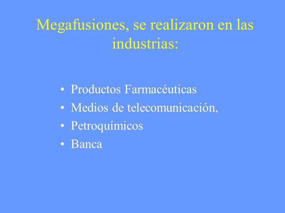 Megafusiones, se realizaron en las industrias: Productos Farmacéuticas Medios de telecomunicación, Petroquímicos Banca