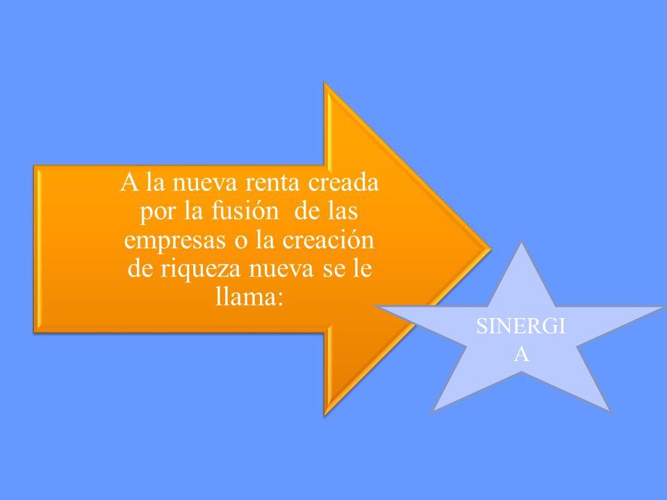 A la nueva renta creada por la fusión de las empresas o la creación de riqueza nueva se le llama: SINERGI A