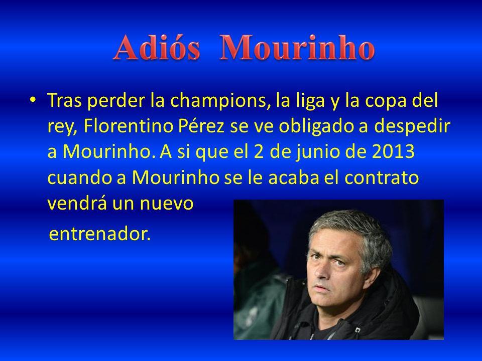 Tras perder la champions, la liga y la copa del rey, Florentino Pérez se ve obligado a despedir a Mourinho. A si que el 2 de junio de 2013 cuando a Mo