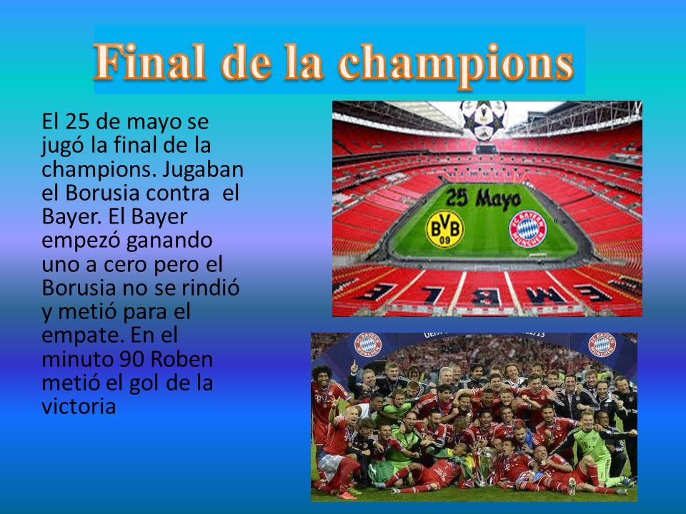 El 25 de mayo se jugó la final de la champions. Jugaban el Borusia contra el Bayer. El Bayer empezó ganando uno a cero pero el Borusia no se rindió y