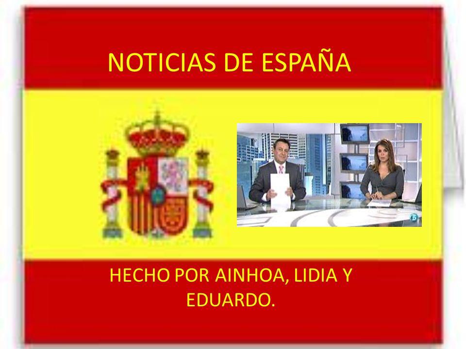NOTICIAS DE ESPAÑA HECHO POR AINHOA, LIDIA Y EDUARDO.