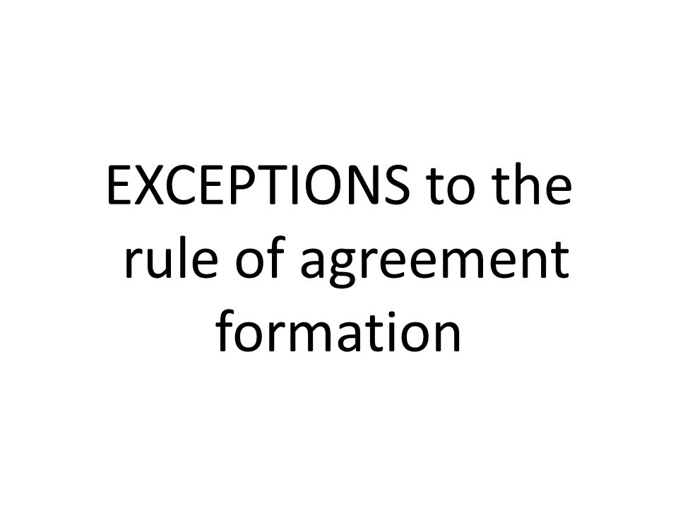 EXCEPTIONS to the rule of agreement formation