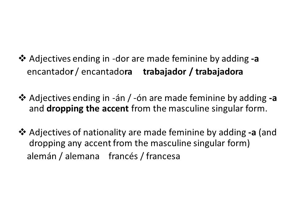 Adjectives ending in -dor are made feminine by adding -a encantador / encantadora trabajador / trabajadora Adjectives ending in -án / -ón are made feminine by adding -a and dropping the accent from the masculine singular form.