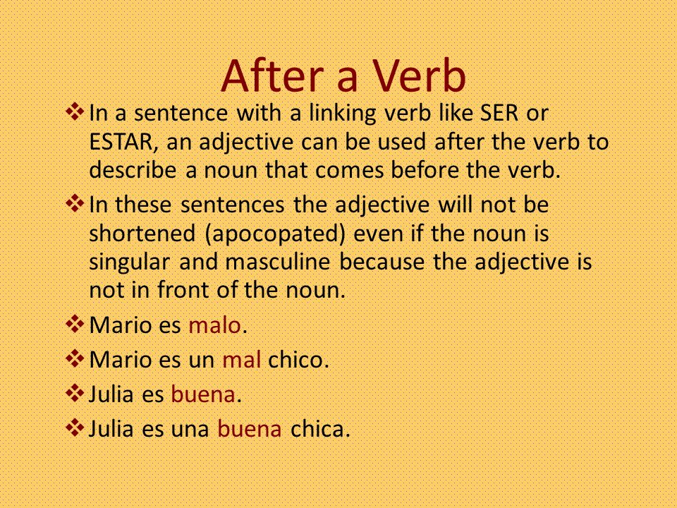 After a Verb In a sentence with a linking verb like SER or ESTAR, an adjective can be used after the verb to describe a noun that comes before the verb.