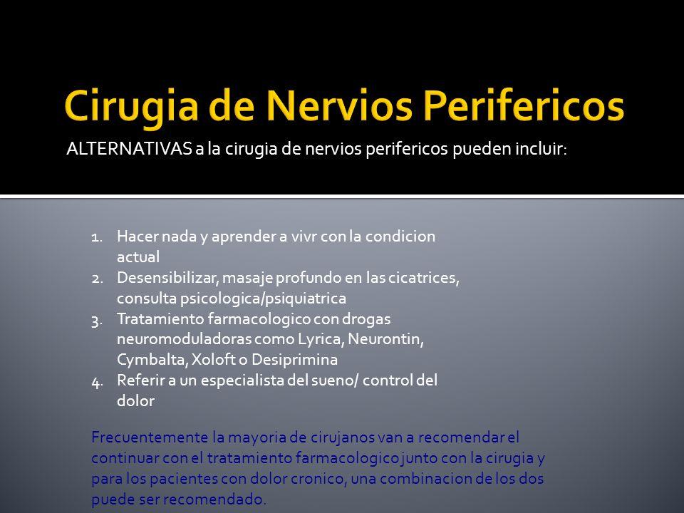 ALTERNATIVAS a la cirugia de nervios perifericos pueden incluir: 1.Hacer nada y aprender a vivr con la condicion actual 2.Desensibilizar, masaje profu