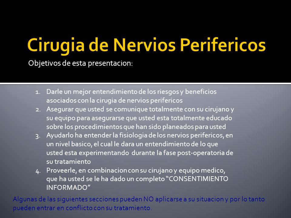 Objetivos de esta presentacion: 1.Darle un mejor entendimiento de los riesgos y beneficios asociados con la cirugia de nervios perifericos 2.Asegurar