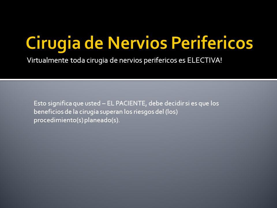 Virtualmente toda cirugia de nervios perifericos es ELECTIVA! Esto significa que usted – EL PACIENTE, debe decidir si es que los beneficios de la ciru