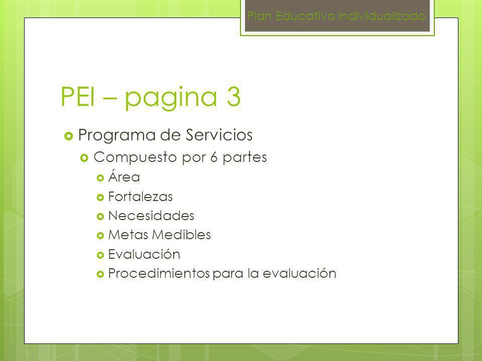 PEI – pagina 3 Programa de Servicios Compuesto por 6 partes Área Fortalezas Necesidades Metas Medibles Evaluación Procedimientos para la evaluación Pl