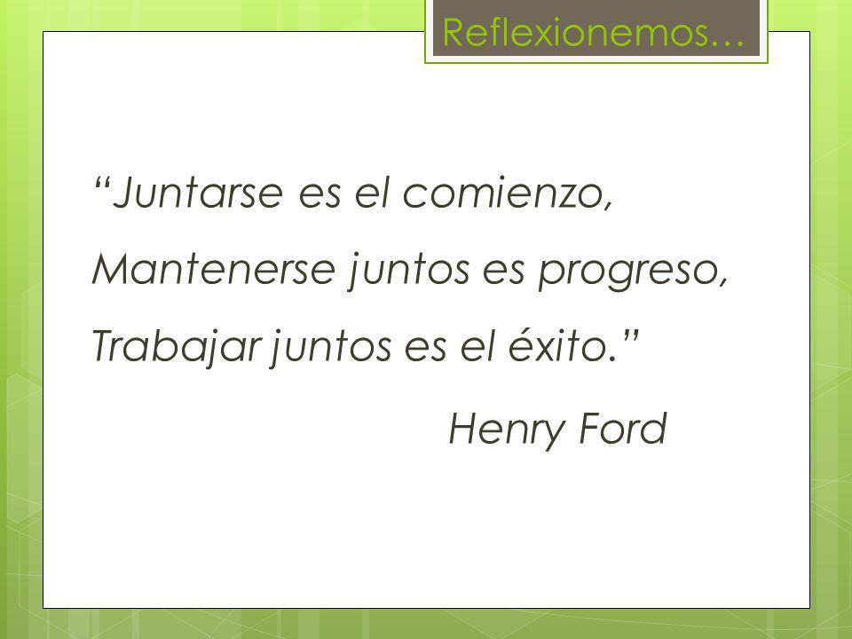 Reflexionemos… Juntarse es el comienzo, Mantenerse juntos es progreso, Trabajar juntos es el éxito. Henry Ford
