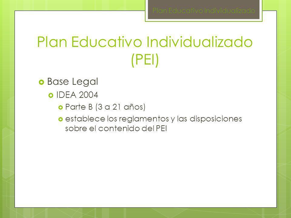 Plan Educativo Individualizado (PEI) Base Legal IDEA 2004 Parte B (3 a 21 años) establece los reglamentos y las disposiciones sobre el contenido del P