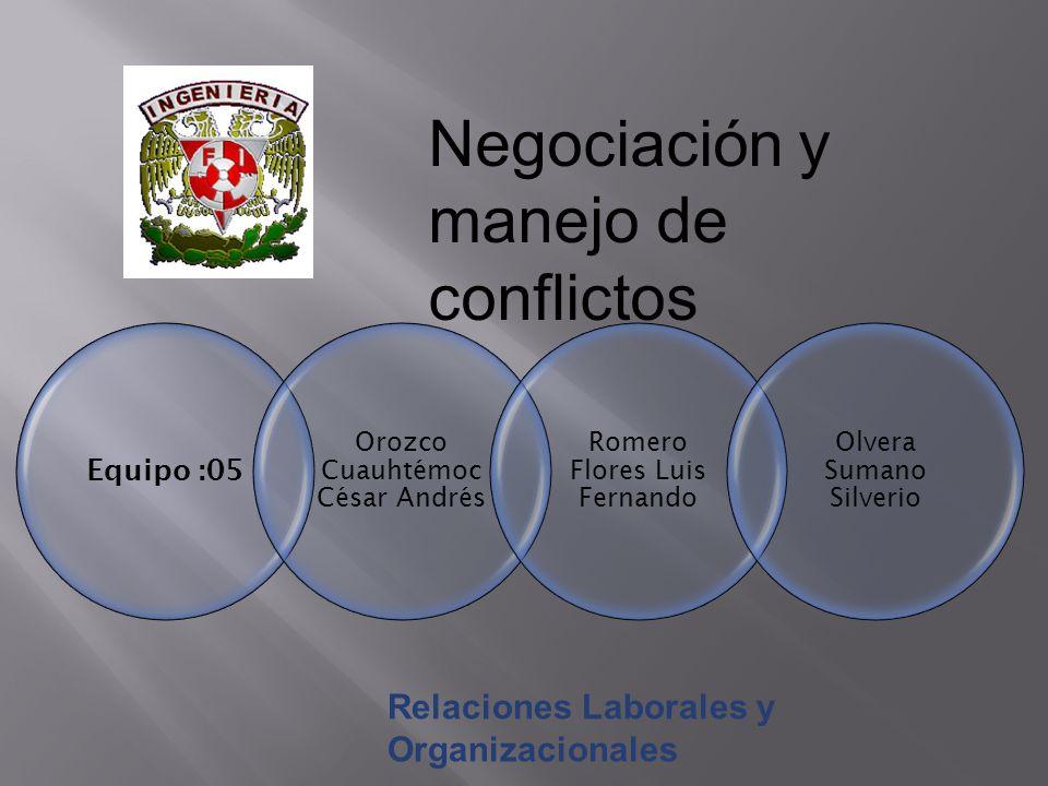 Negociación y manejo de conflictos Equipo :05 Orozco Cuauhtémoc César Andrés Romero Flores Luis Fernando Olvera Sumano Silverio Relaciones Laborales y