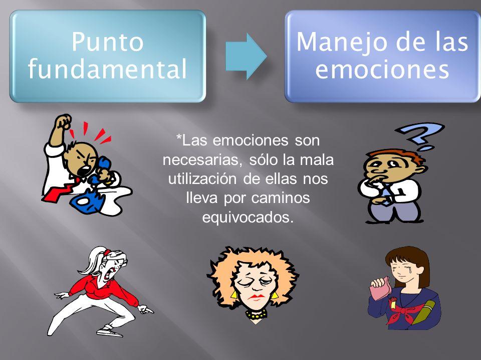 Punto fundamental Manejo de las emociones *Las emociones son necesarias, sólo la mala utilización de ellas nos lleva por caminos equivocados.