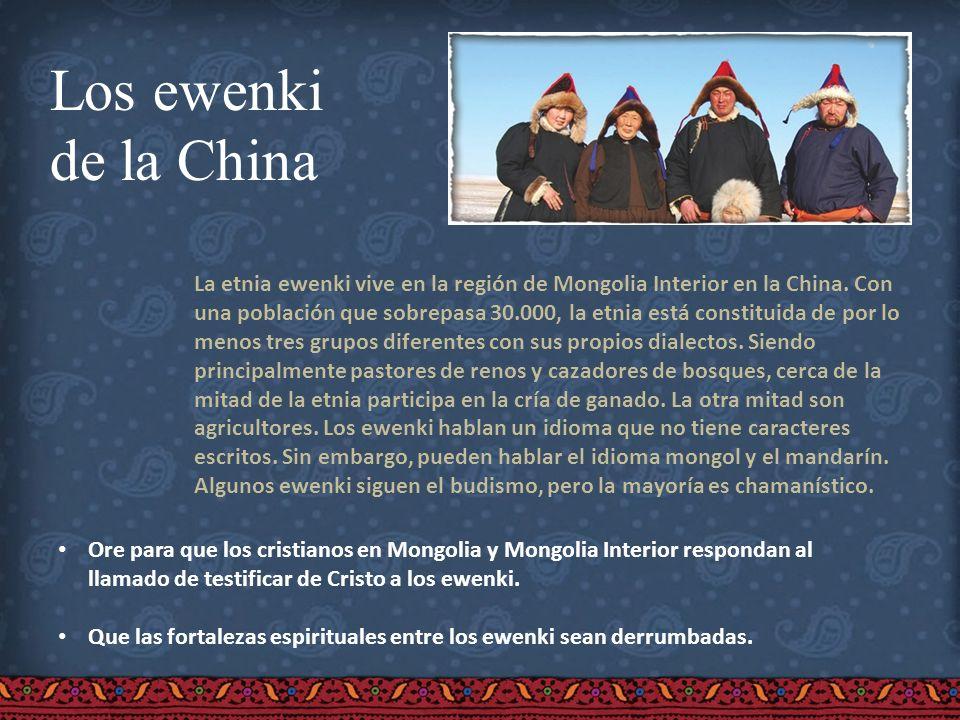 Los ewenki de la China La etnia ewenki vive en la región de Mongolia Interior en la China. Con una población que sobrepasa 30.000, la etnia está const
