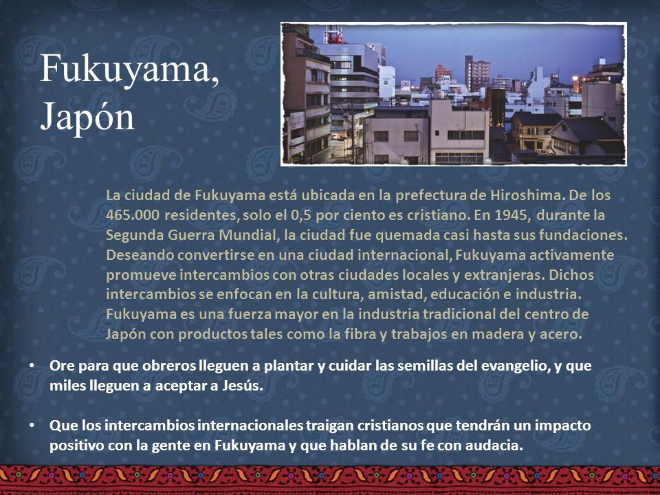 Fukuyama, Japón La ciudad de Fukuyama está ubicada en la prefectura de Hiroshima. De los 465.000 residentes, solo el 0,5 por ciento es cristiano. En 1