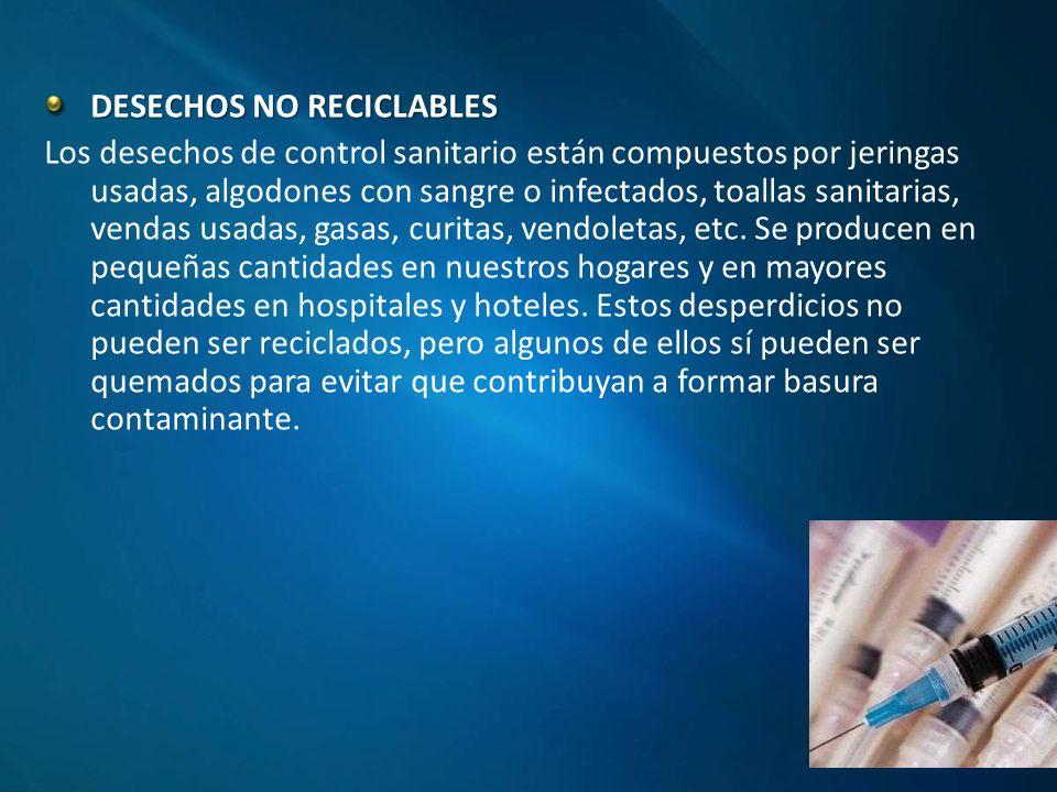 DESECHOS NO RECICLABLES Los desechos de control sanitario están compuestos por jeringas usadas, algodones con sangre o infectados, toallas sanitarias, vendas usadas, gasas, curitas, vendoletas, etc.
