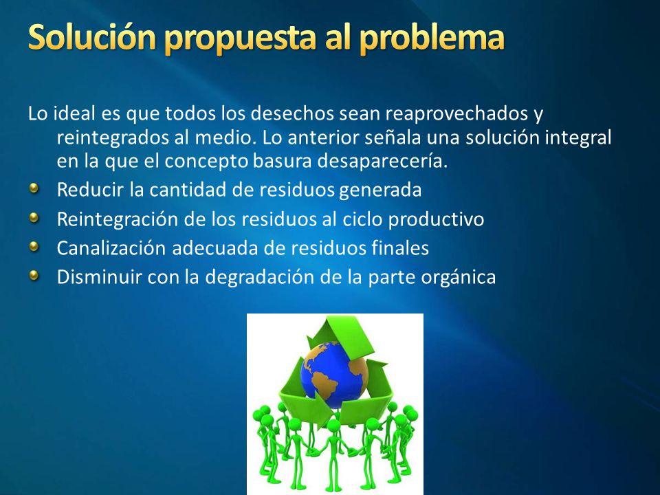Lo ideal es que todos los desechos sean reaprovechados y reintegrados al medio.