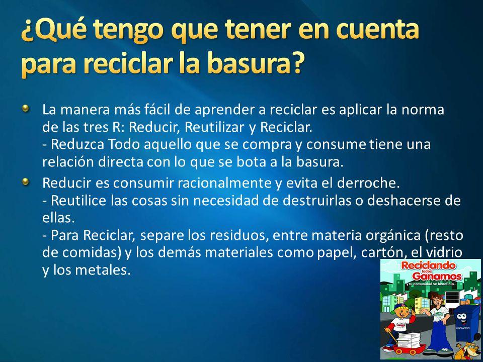 La manera más fácil de aprender a reciclar es aplicar la norma de las tres R: Reducir, Reutilizar y Reciclar.