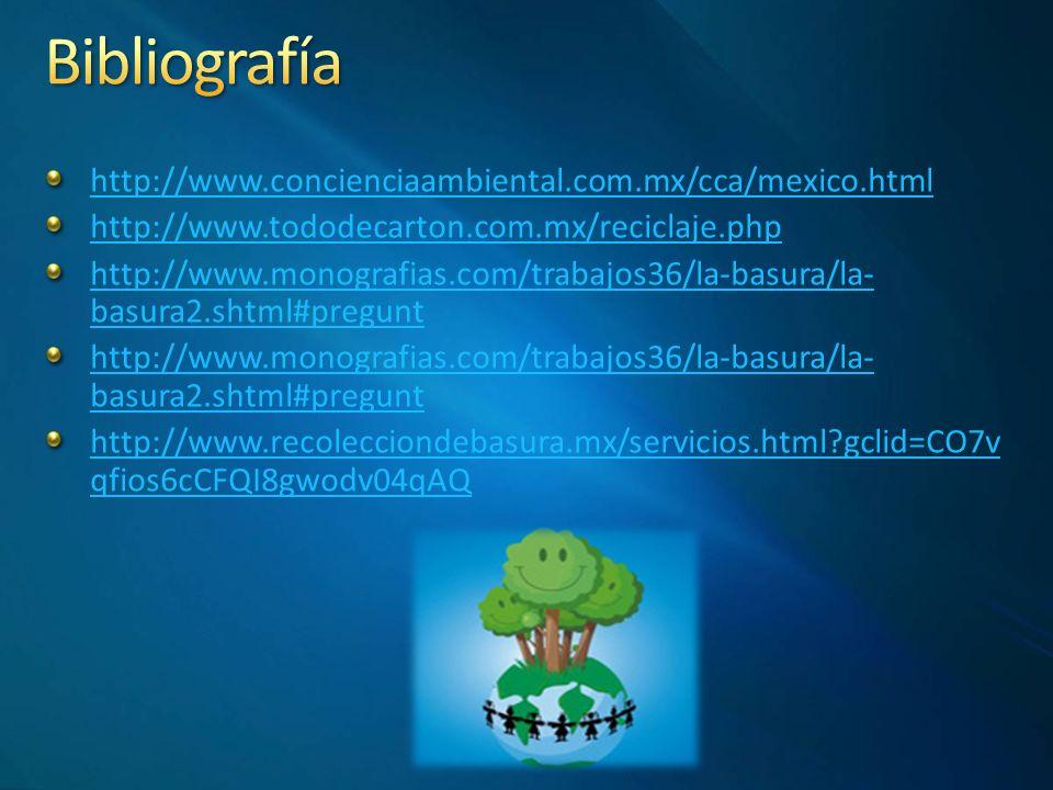 http://www.concienciaambiental.com.mx/cca/mexico.html http://www.tododecarton.com.mx/reciclaje.php http://www.monografias.com/trabajos36/la-basura/la- basura2.shtml#pregunt http://www.monografias.com/trabajos36/la-basura/la- basura2.shtml#pregunt http://www.recolecciondebasura.mx/servicios.html?gclid=CO7v qfios6cCFQI8gwodv04qAQ