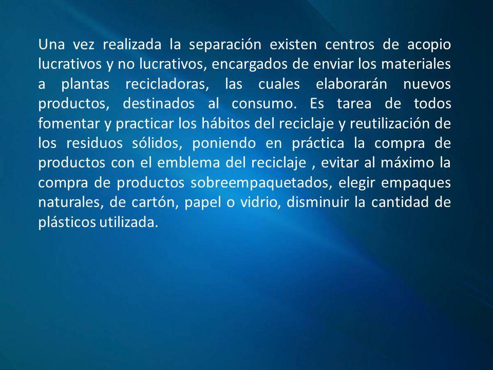 Una vez realizada la separación existen centros de acopio lucrativos y no lucrativos, encargados de enviar los materiales a plantas recicladoras, las cuales elaborarán nuevos productos, destinados al consumo.