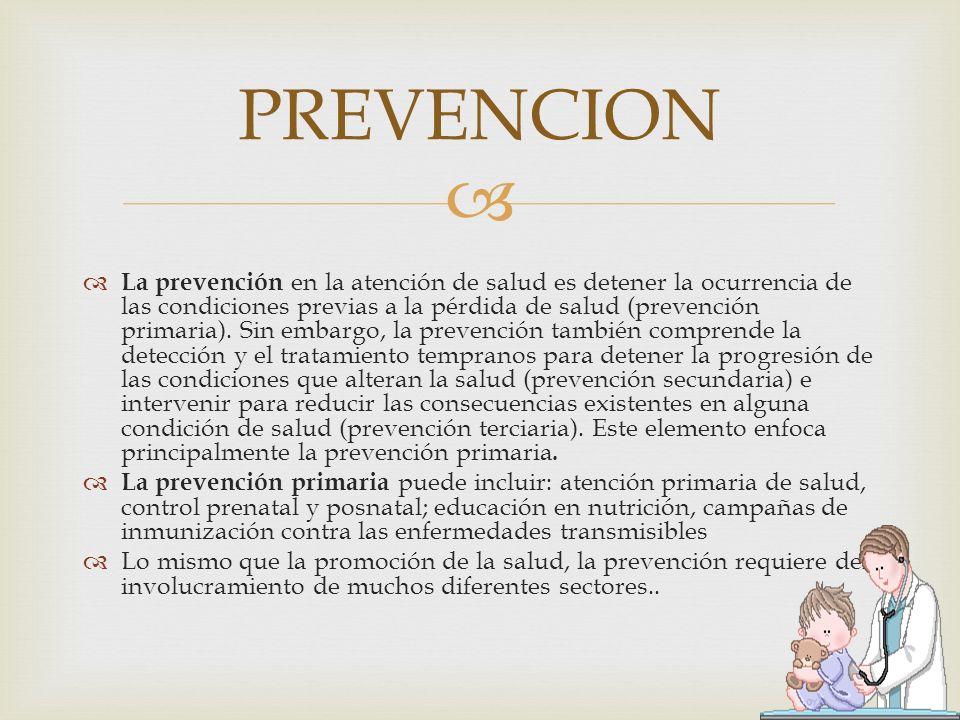 La prevención en la atención de salud es detener la ocurrencia de las condiciones previas a la pérdida de salud (prevención primaria). Sin embargo, la