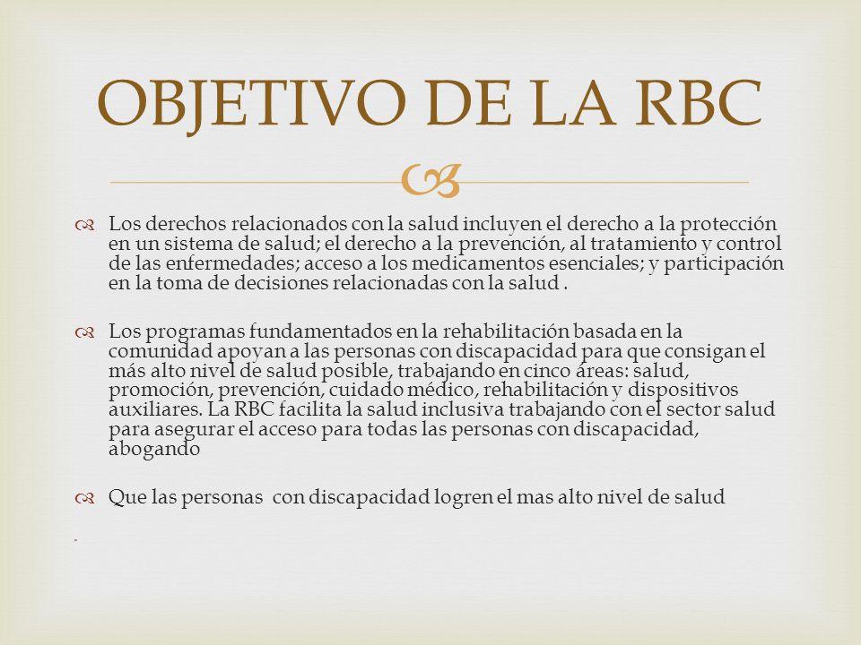 El rol de RBC El rol de la RBC es trabajar estrechamente con el sector salud para asegurar que las necesidades de las personas con discapacidad y los miembros de sus familias están dirigidos hacia las áreas de salud, promoción, prevención, cuidado médico, rehabilitación y aparatos auxiliares.