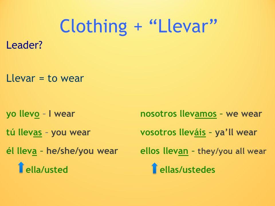 Clothing + Llevar Leader? Llevar = to wear yo llevo – I wearnosotros llevamos – we wear tú llevas – you wearvosotros lleváis – yall wear él lleva – he