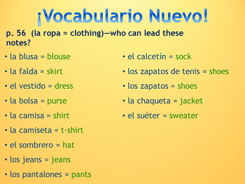 la blusa = blouse la falda = skirt el vestido = dress la bolsa = purse la camisa = shirt la camiseta = t-shirt el sombrero = hat los jeans = jeans los
