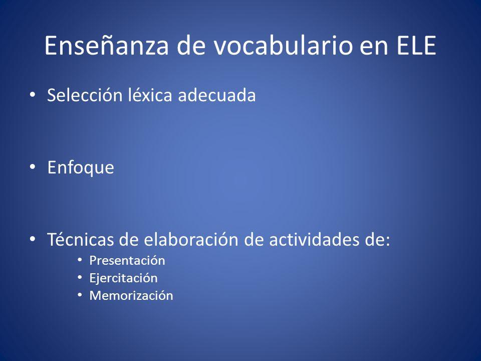 Enseñanza de vocabulario en ELE Selección léxica adecuada Enfoque Técnicas de elaboración de actividades de: Presentación Ejercitación Memorización