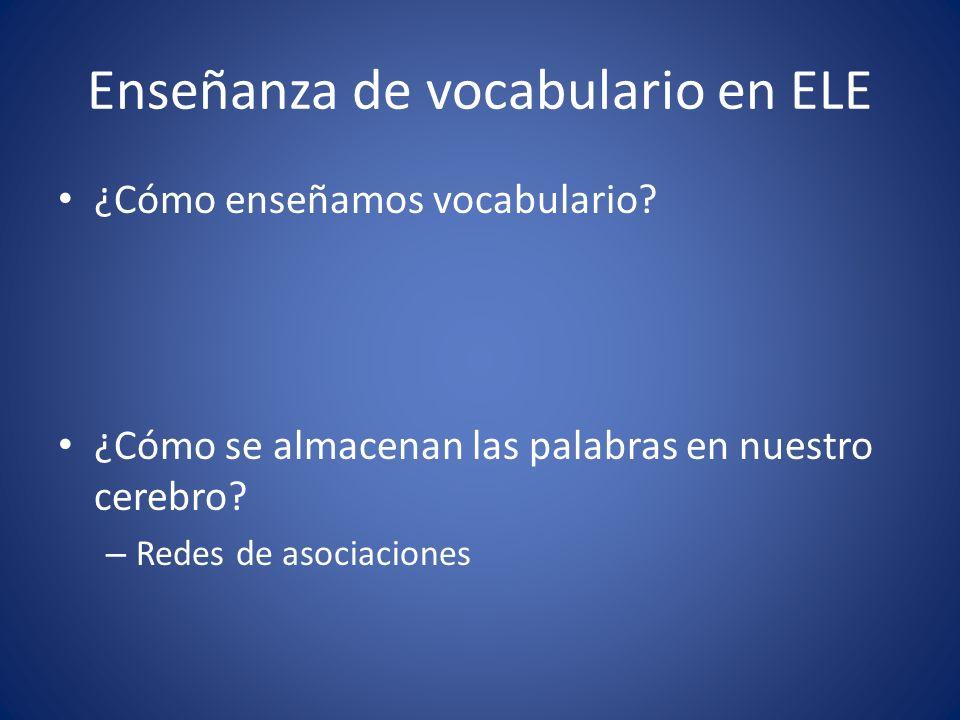 Enseñanza de vocabulario en ELE ¿Cómo enseñamos vocabulario? ¿Cómo se almacenan las palabras en nuestro cerebro? – Redes de asociaciones