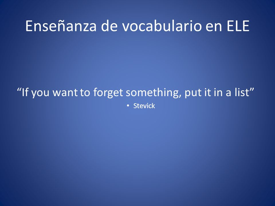 Enseñanza de vocabulario en ELE If you want to forget something, put it in a list Stevick