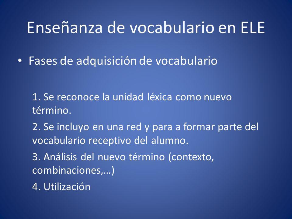 Enseñanza de vocabulario en ELE Fases de adquisición de vocabulario 1. Se reconoce la unidad léxica como nuevo término. 2. Se incluyo en una red y par