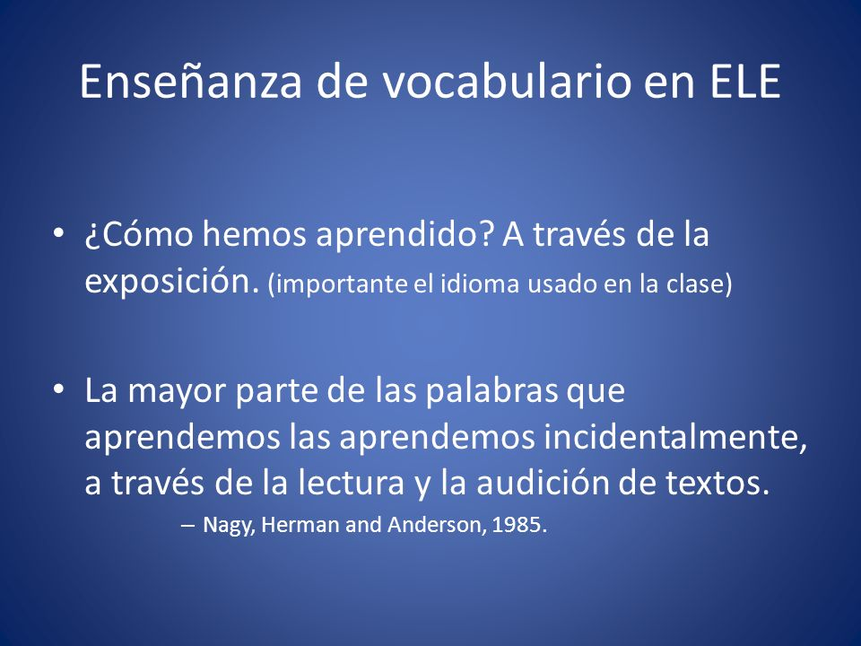 Enseñanza de vocabulario en ELE ¿Cómo hemos aprendido? A través de la exposición. (importante el idioma usado en la clase) La mayor parte de las palab