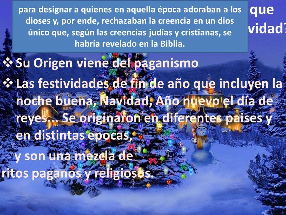 ¿Es Correcto que Celebremos Navidad? Su Origen viene del paganismo Las festividades de fin de año que incluyen la noche buena, Navidad, Año nuevo el d