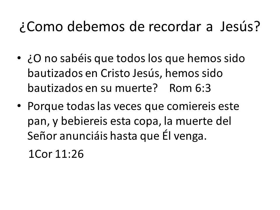 ¿Como debemos de recordar a Jesús? ¿O no sabéis que todos los que hemos sido bautizados en Cristo Jesús, hemos sido bautizados en su muerte? Rom 6:3 P