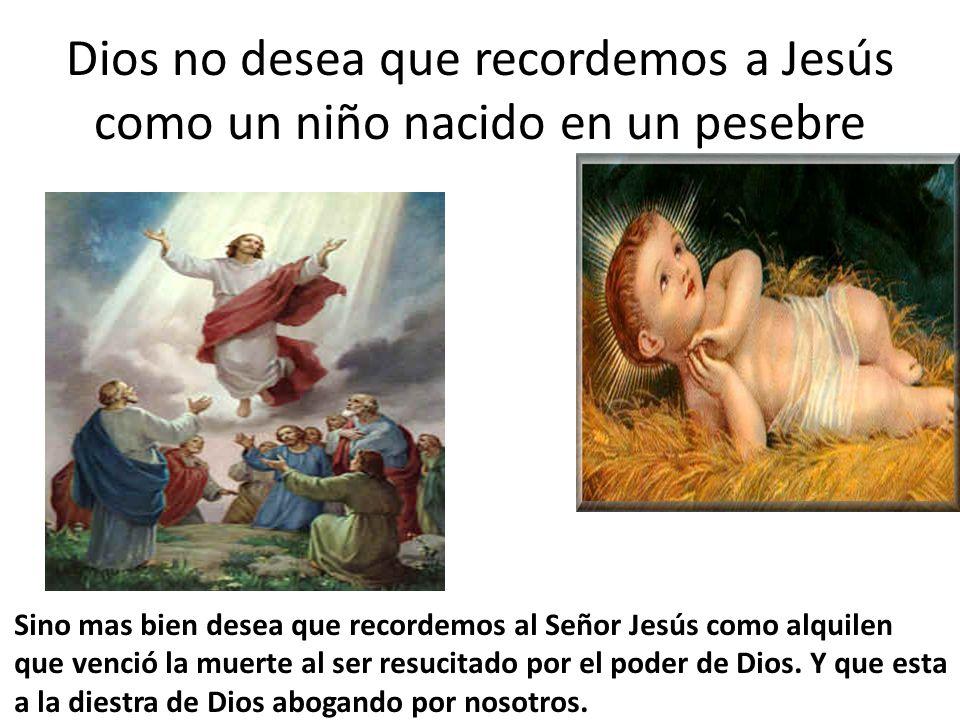 Dios no desea que recordemos a Jesús como un niño nacido en un pesebre Sino mas bien desea que recordemos al Señor Jesús como alquilen que venció la m