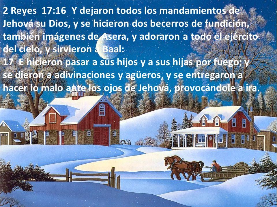 2 Reyes 17:16 Y dejaron todos los mandamientos de Jehová su Dios, y se hicieron dos becerros de fundición, también imágenes de Asera, y adoraron a tod