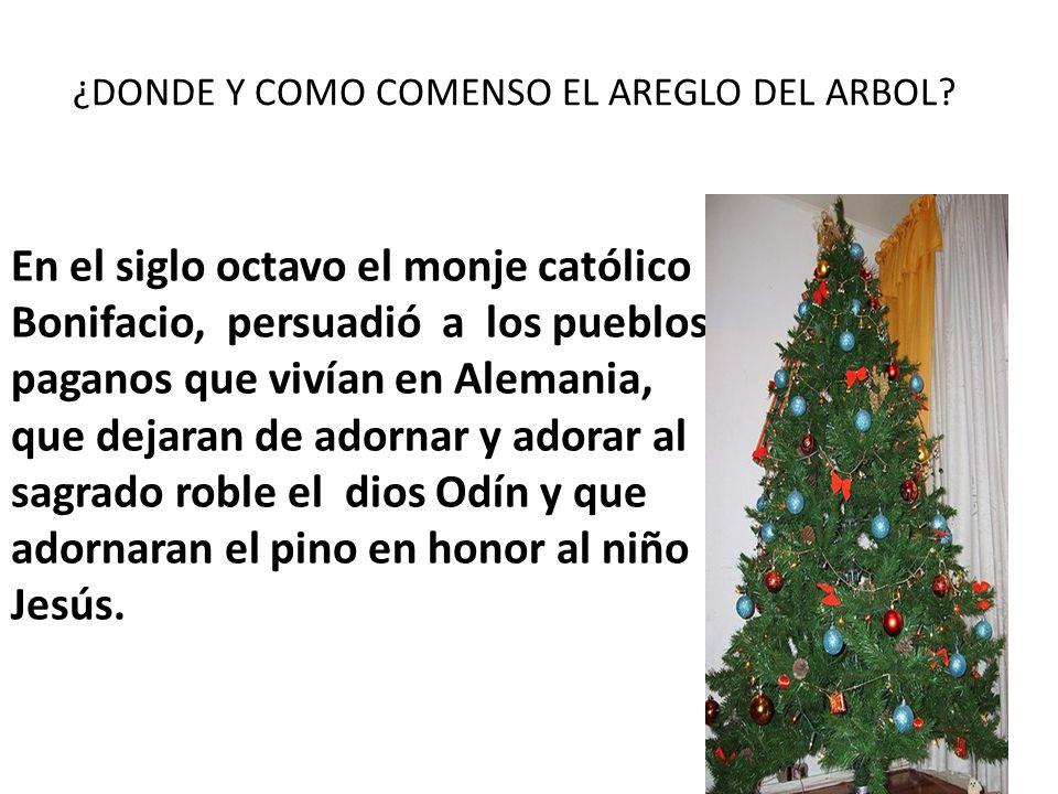 ¿DONDE Y COMO COMENSO EL AREGLO DEL ARBOL? En el siglo octavo el monje católico Bonifacio, persuadió a los pueblos paganos que vivían en Alemania, que