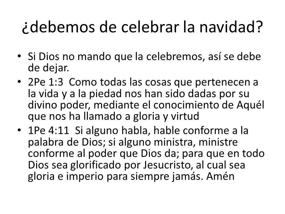 ¿debemos de celebrar la navidad? Si Dios no mando que la celebremos, así se debe de dejar. 2Pe 1:3 Como todas las cosas que pertenecen a la vida y a l