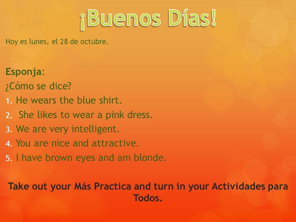 Hoy es lunes, el 28 de octubre. Esponja: ¿Cómo se dice? 1. He wears the blue shirt. 2. She likes to wear a pink dress. 3. We are very intelligent. 4.