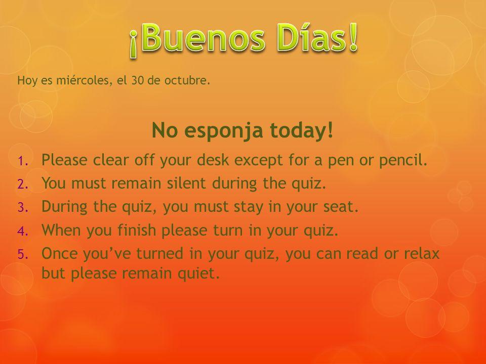Hoy es miércoles, el 30 de octubre. No esponja today! 1. Please clear off your desk except for a pen or pencil. 2. You must remain silent during the q