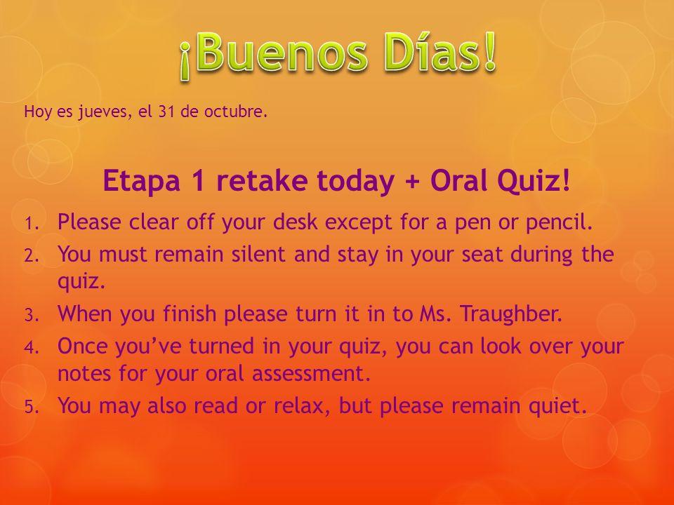Hoy es jueves, el 31 de octubre. Etapa 1 retake today + Oral Quiz! 1. Please clear off your desk except for a pen or pencil. 2. You must remain silent