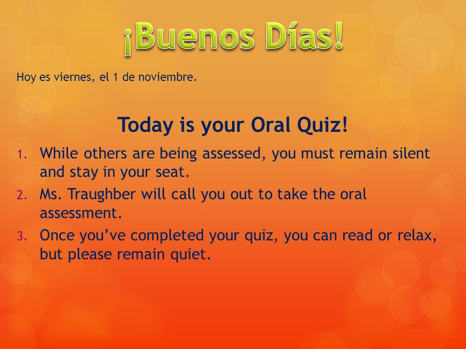 Hoy es viernes, el 1 de noviembre. Today is your Oral Quiz! 1. While others are being assessed, you must remain silent and stay in your seat. 2. Ms. T