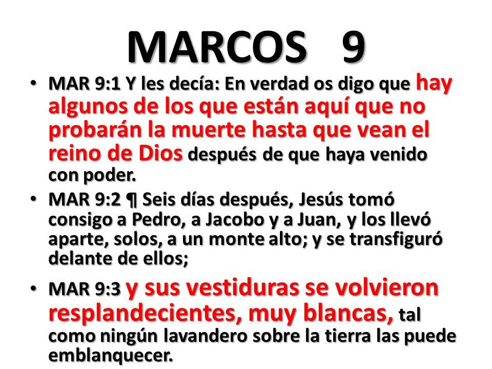 MARCOS 9 MAR 9:1 Y les decía: En verdad os digo que hay algunos de los que están aquí que no probarán la muerte hasta que vean el reino de Dios después de que haya venido con poder.