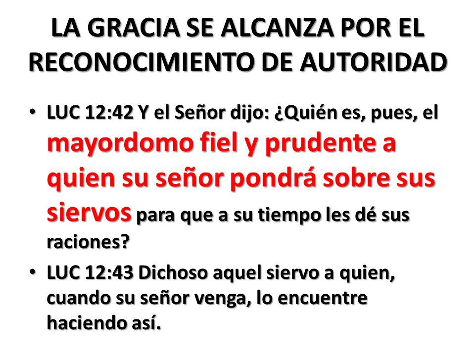 LA GRACIA SE ALCANZA POR EL RECONOCIMIENTO DE AUTORIDAD LUC 12:42 Y el Señor dijo: ¿Quién es, pues, el mayordomo fiel y prudente a quien su señor pondrá sobre sus siervos para que a su tiempo les dé sus raciones.