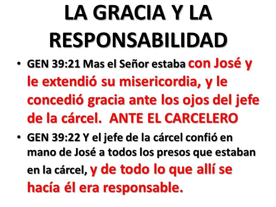 LA GRACIA Y LA RESPONSABILIDAD GEN 39:21 Mas el Señor estaba con José y le extendió su misericordia, y le concedió gracia ante los ojos del jefe de la cárcel.