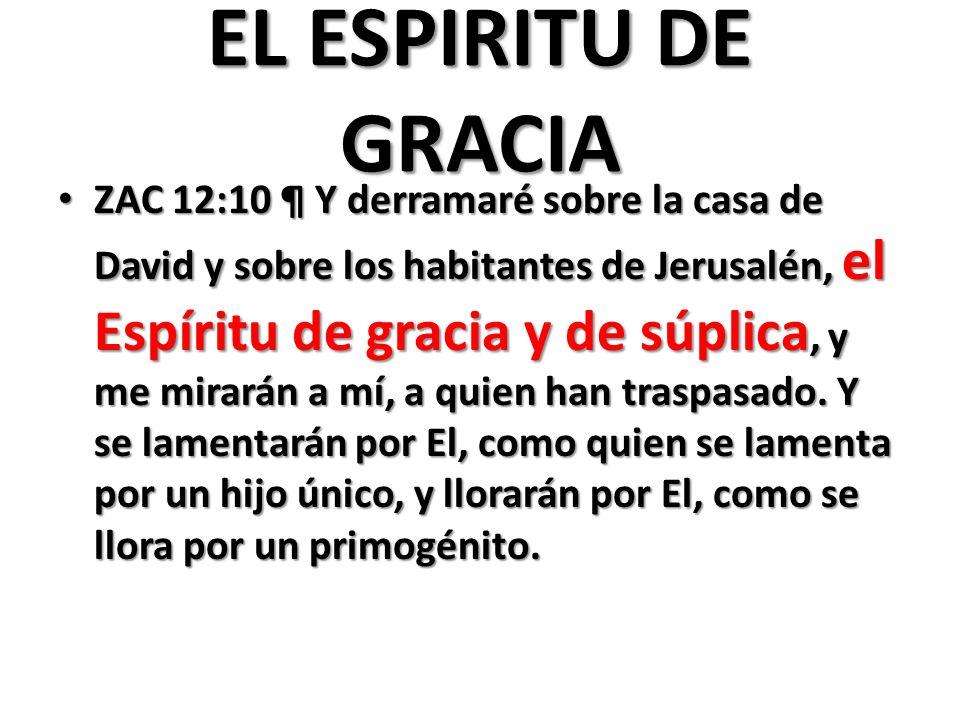 EL ESPIRITU DE GRACIA ZAC 12:10 ¶ Y derramaré sobre la casa de David y sobre los habitantes de Jerusalén, el Espíritu de gracia y de súplica, y me mirarán a mí, a quien han traspasado.