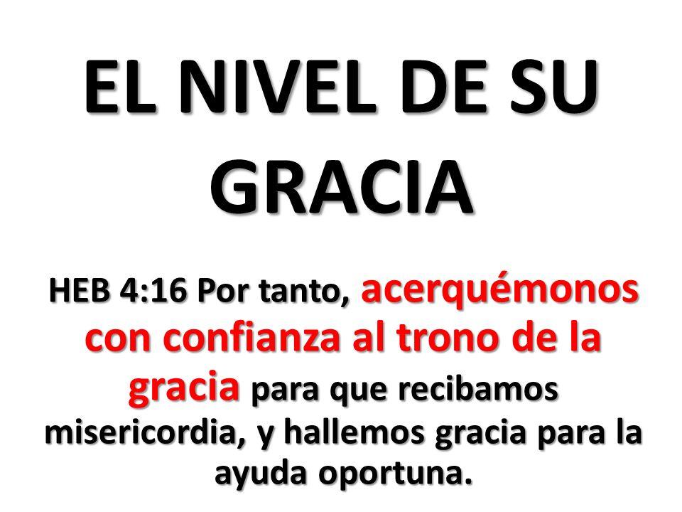 EL NIVEL DE SU GRACIA HEB 4:16 Por tanto, acerquémonos con confianza al trono de la gracia para que recibamos misericordia, y hallemos gracia para la ayuda oportuna.