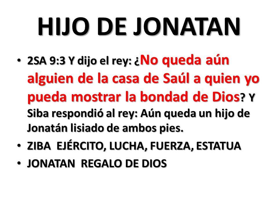 HIJO DE JONATAN 2SA 9:3 Y dijo el rey: ¿ No queda aún alguien de la casa de Saúl a quien yo pueda mostrar la bondad de Dios .